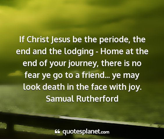 Samual rutherford - if christ jesus be the periode, the end and the...