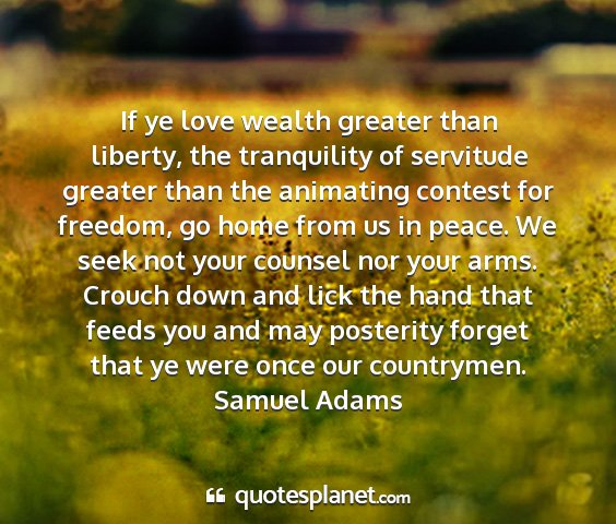 Samuel adams - if ye love wealth greater than liberty, the...