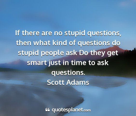 Scott adams - if there are no stupid questions, then what kind...