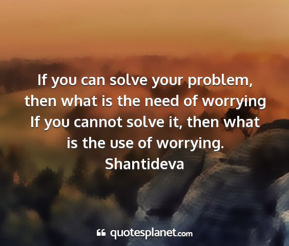 Shantideva - if you can solve your problem, then what is the...