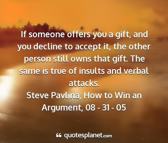 Steve pavlina, how to win an argument, 08 - 31 - 05 - if someone offers you a gift, and you decline to...