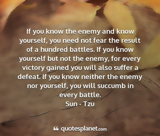 Sun - tzu - if you know the enemy and know yourself, you need...