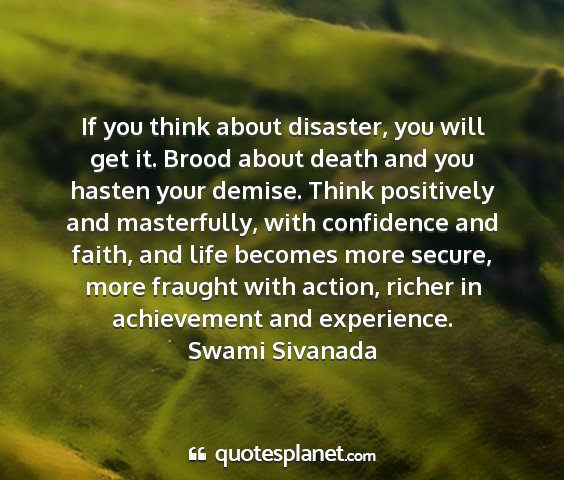 Swami sivanada - if you think about disaster, you will get it....