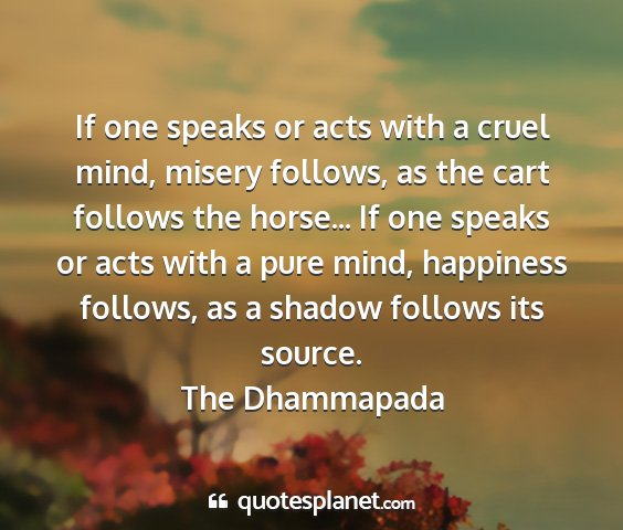 The dhammapada - if one speaks or acts with a cruel mind, misery...