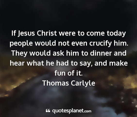 Thomas carlyle - if jesus christ were to come today people would...