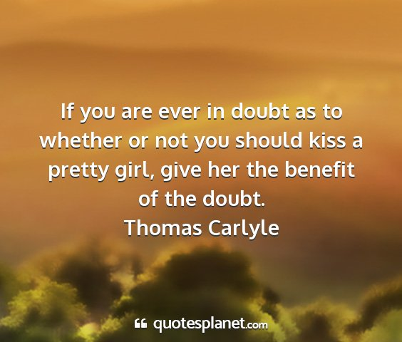Thomas carlyle - if you are ever in doubt as to whether or not you...