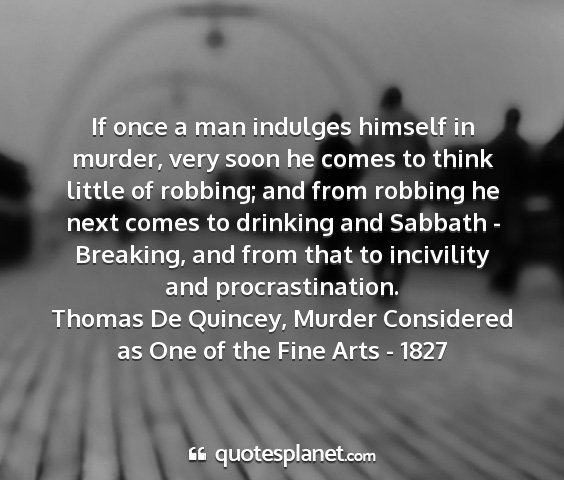 Thomas de quincey, murder considered as one of the fine arts - 1827 - if once a man indulges himself in murder, very...