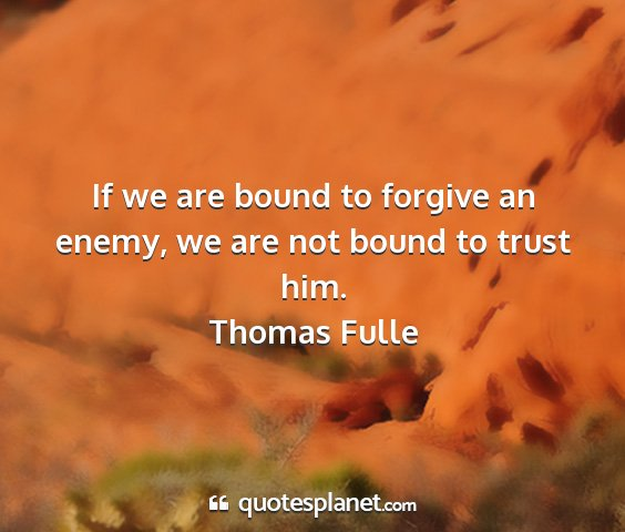Thomas fulle - if we are bound to forgive an enemy, we are not...