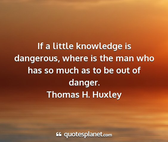 Thomas h. huxley - if a little knowledge is dangerous, where is the...