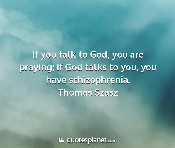 Thomas szasz - if you talk to god, you are praying; if god talks...