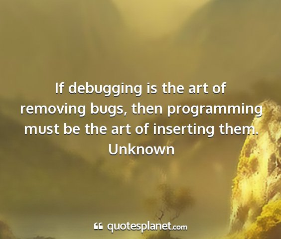 Unknown - if debugging is the art of removing bugs, then...