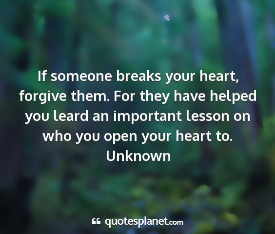 Unknown - if someone breaks your heart, forgive them. for...