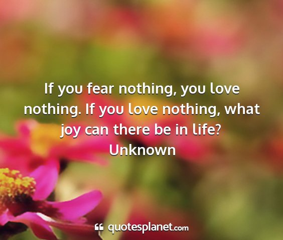 Unknown - if you fear nothing, you love nothing. if you...
