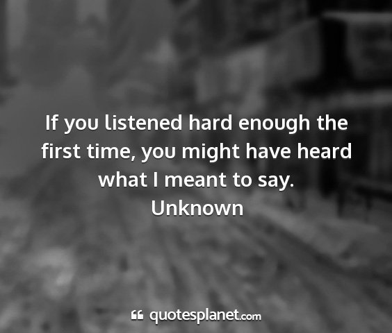 Unknown - if you listened hard enough the first time, you...