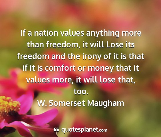 W. somerset maugham - if a nation values anything more than freedom, it...