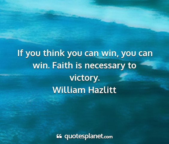 William hazlitt - if you think you can win, you can win. faith is...