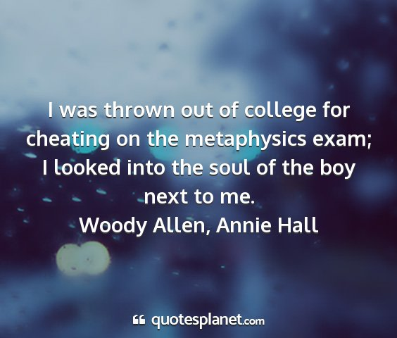 Woody allen, annie hall - i was thrown out of college for cheating on the...