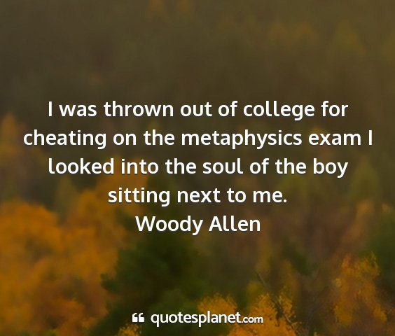 Woody allen - i was thrown out of college for cheating on the...