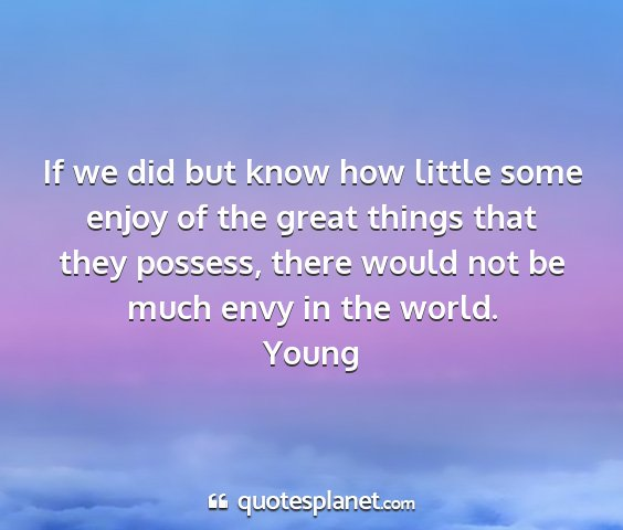 Young - if we did but know how little some enjoy of the...